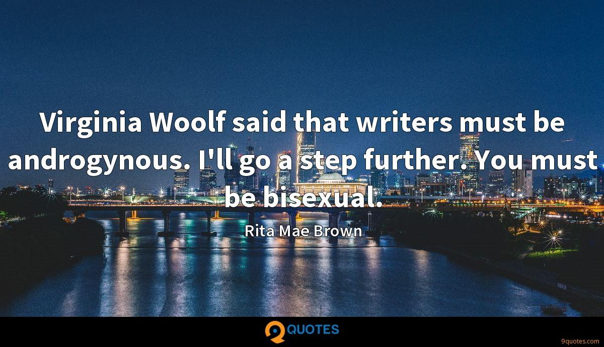 Virginia Woolf said that writers must be androgynous. I'll go a step further. You must be bisexual.