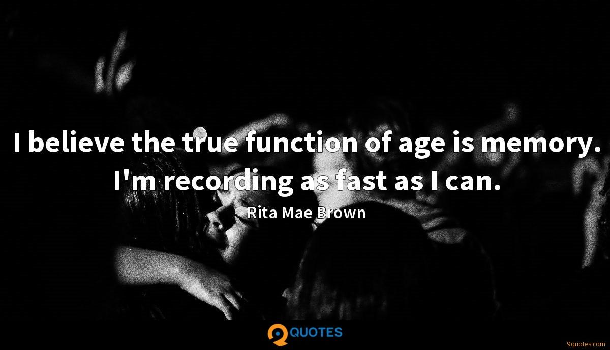I believe the true function of age is memory. I'm recording as fast as I can.
