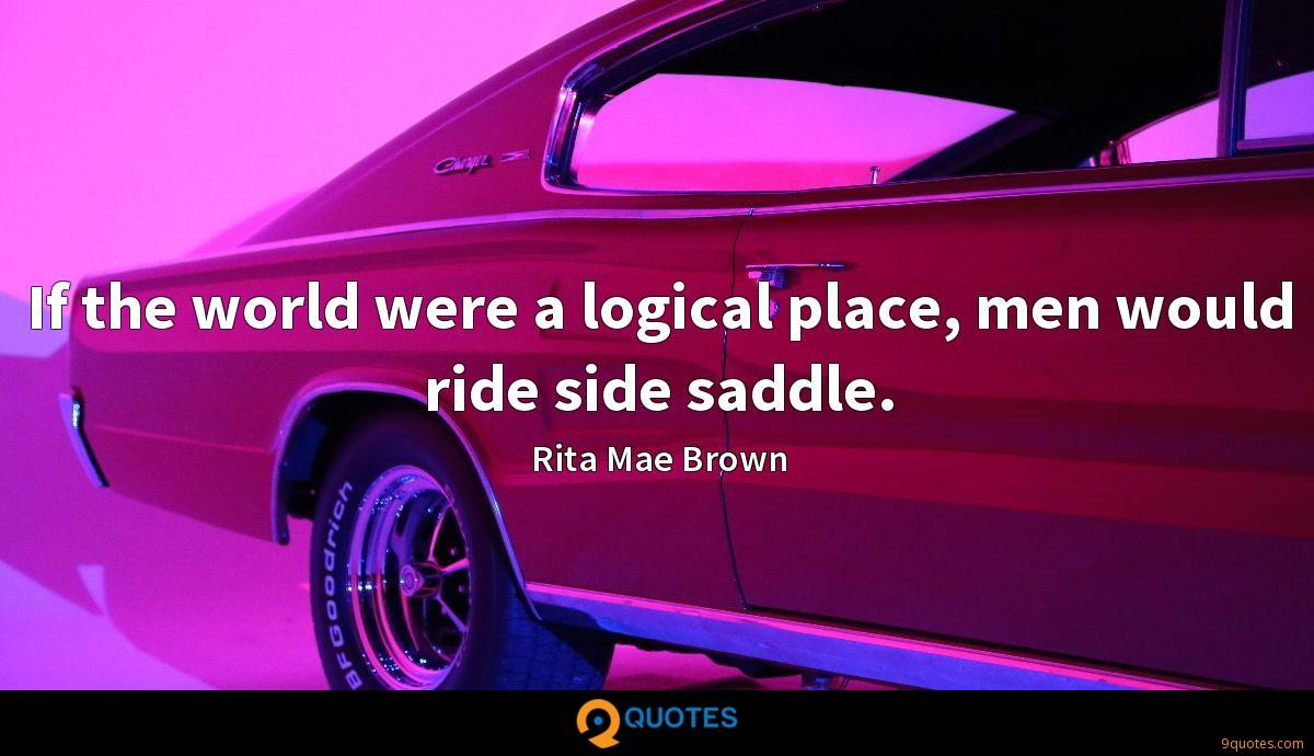 If the world were a logical place, men would ride side saddle.