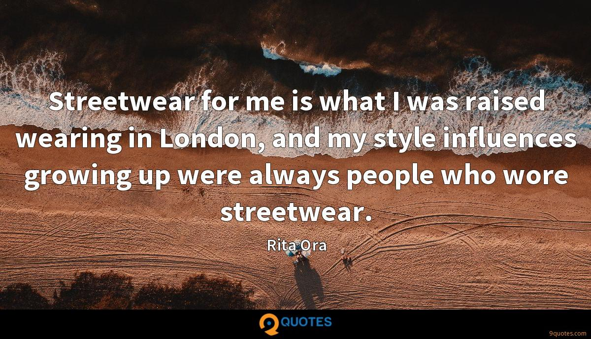 Streetwear for me is what I was raised wearing in London, and my style influences growing up were always people who wore streetwear.