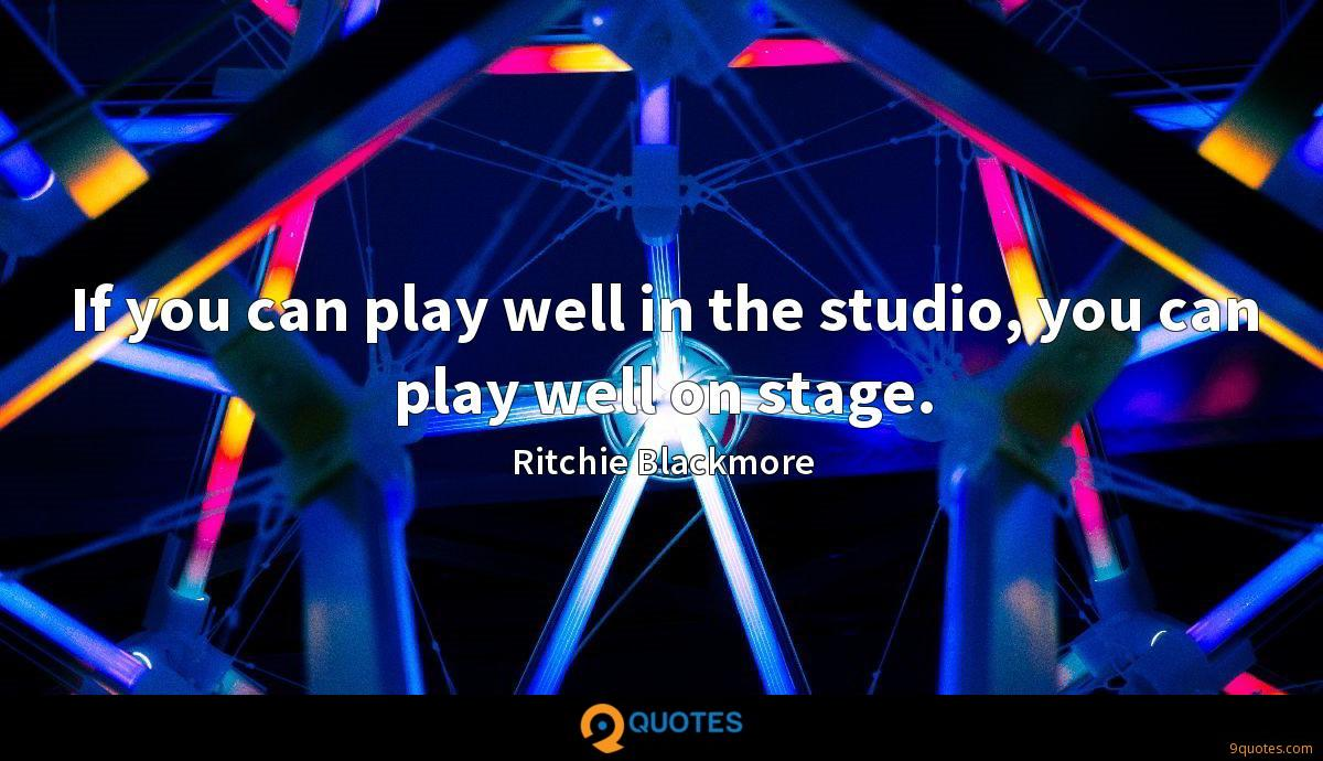 If you can play well in the studio, you can play well on stage.