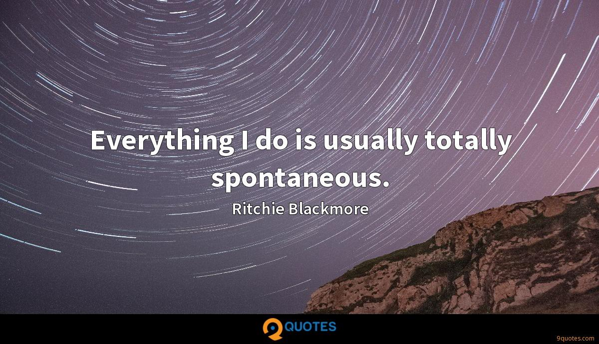 Everything I do is usually totally spontaneous.