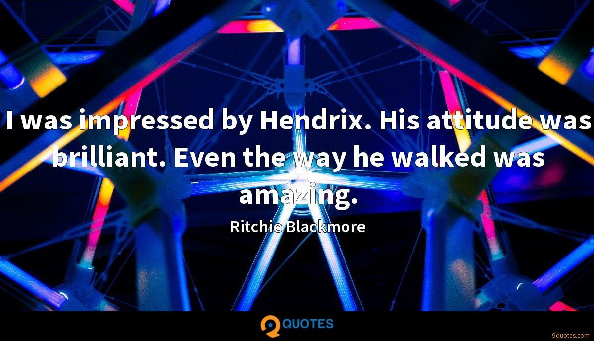 I was impressed by Hendrix. His attitude was brilliant. Even the way he walked was amazing.
