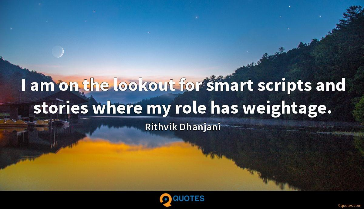 I am on the lookout for smart scripts and stories where my role has weightage.