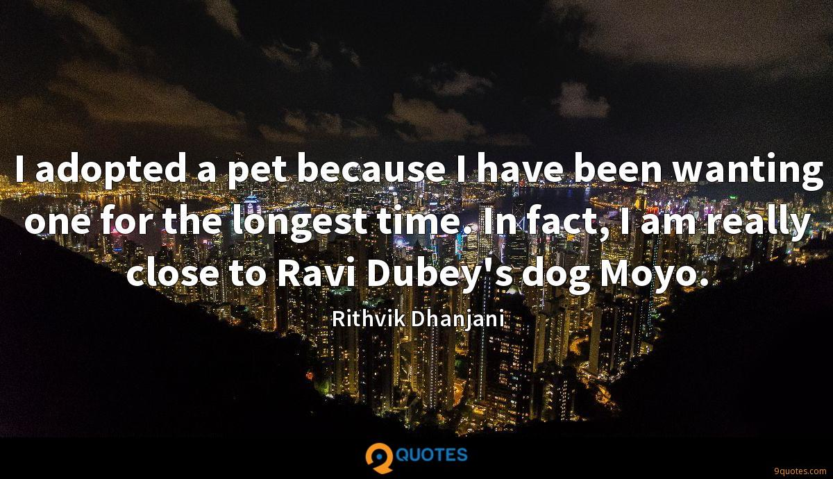 I adopted a pet because I have been wanting one for the longest time. In fact, I am really close to Ravi Dubey's dog Moyo.
