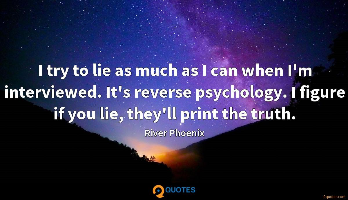 I try to lie as much as I can when I'm interviewed. It's reverse psychology. I figure if you lie, they'll print the truth.