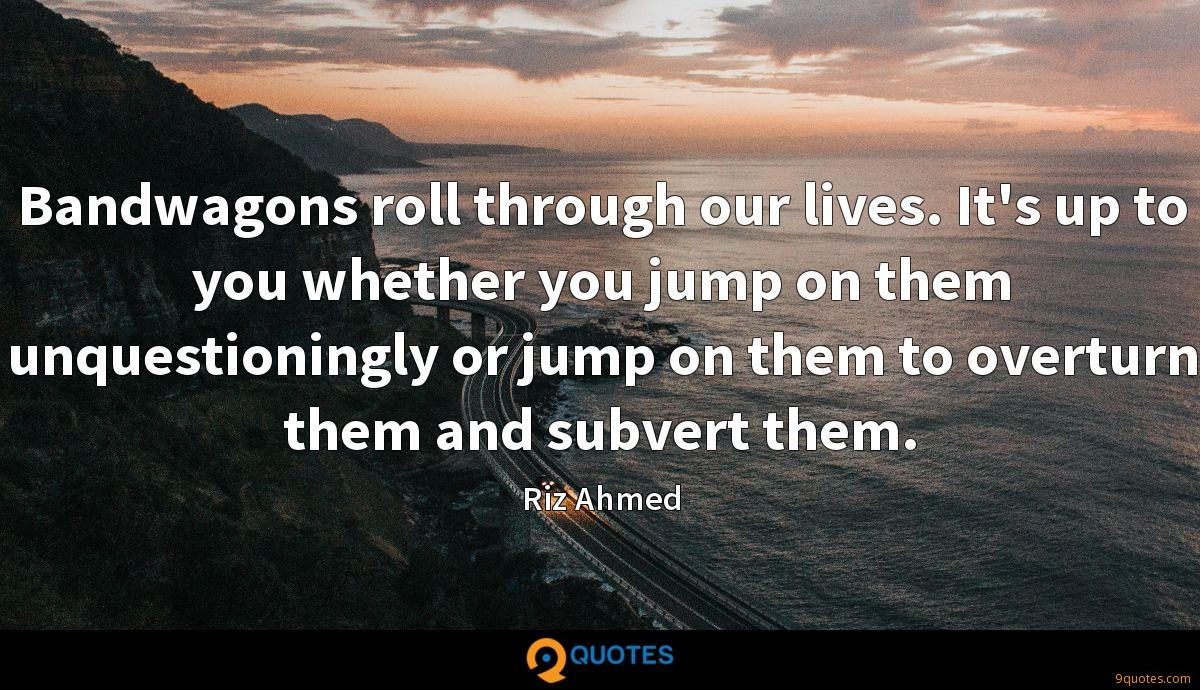 Bandwagons roll through our lives. It's up to you whether you jump on them unquestioningly or jump on them to overturn them and subvert them.
