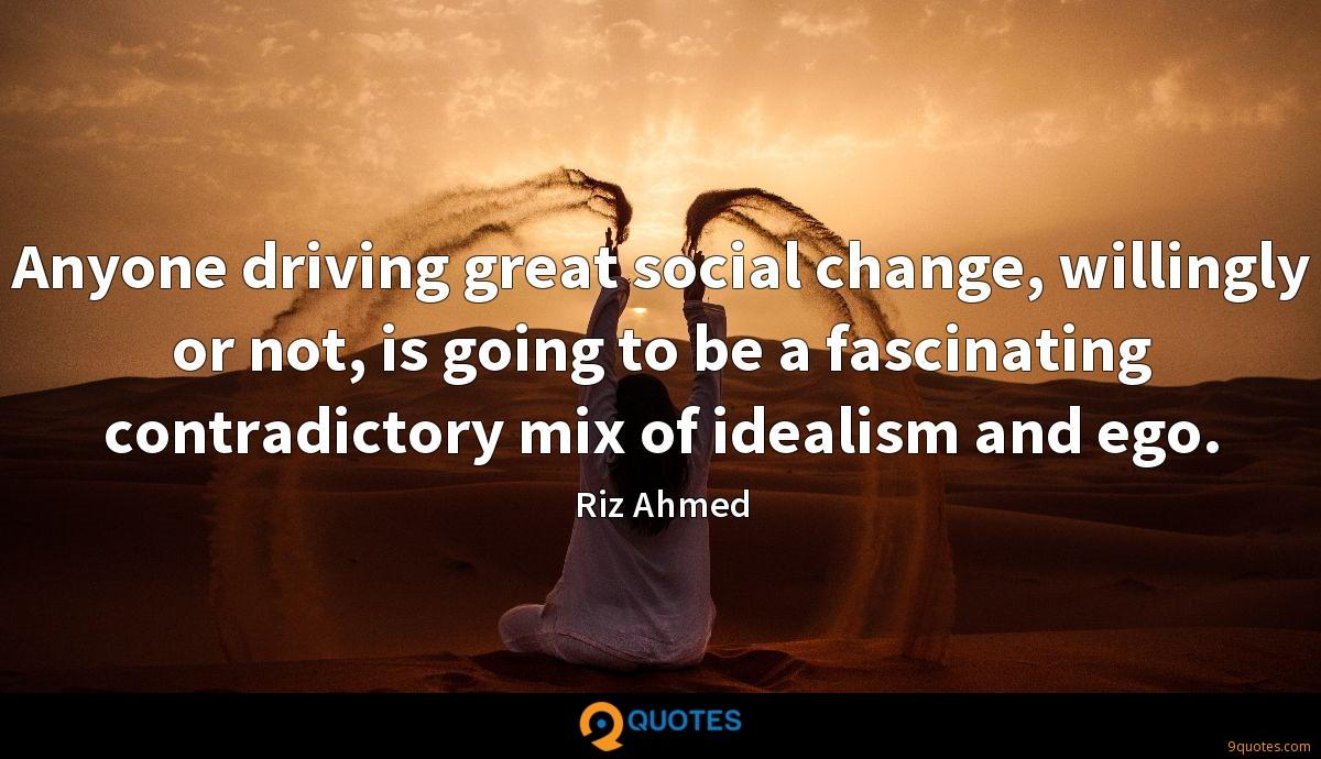 Anyone driving great social change, willingly or not, is going to be a fascinating contradictory mix of idealism and ego.