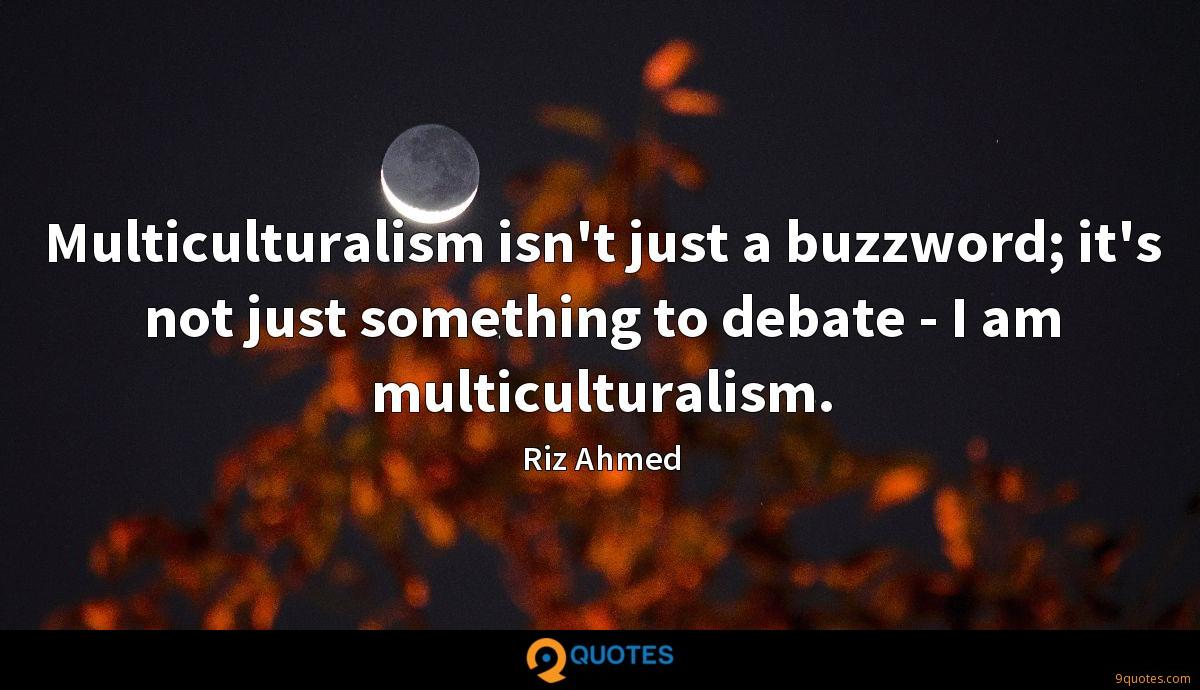 Multiculturalism isn't just a buzzword; it's not just something to debate - I am multiculturalism.