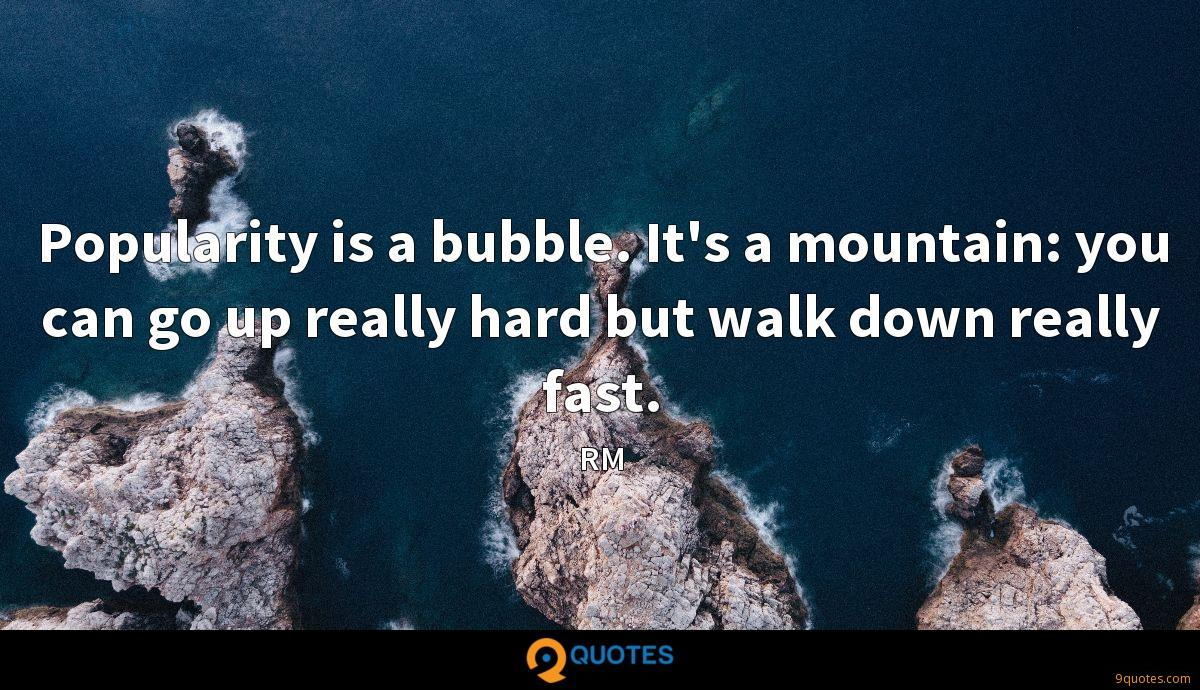 Popularity Is A Bubble It S A Mountain You Can Go Up Really