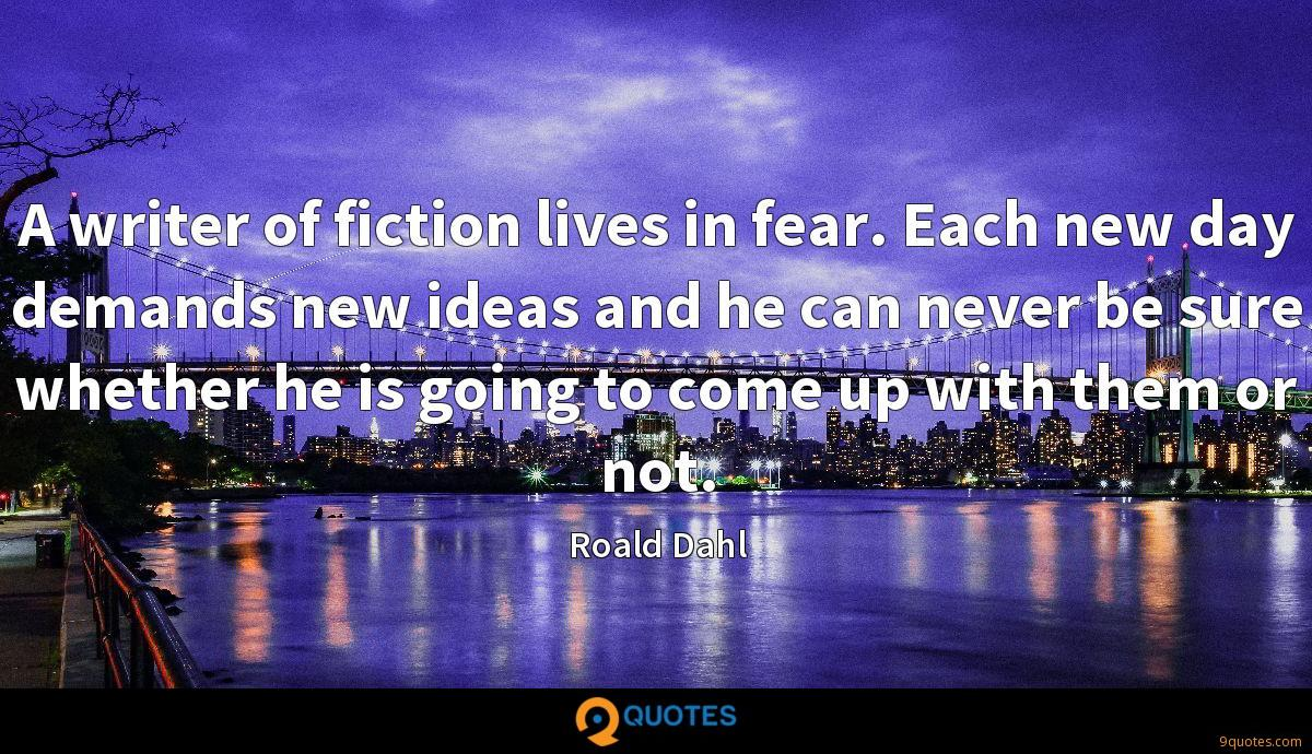 A writer of fiction lives in fear. Each new day demands new ideas and he can never be sure whether he is going to come up with them or not.