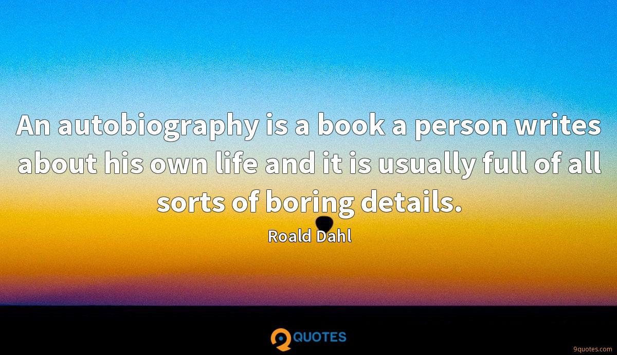 An autobiography is a book a person writes about his own life and it is usually full of all sorts of boring details.