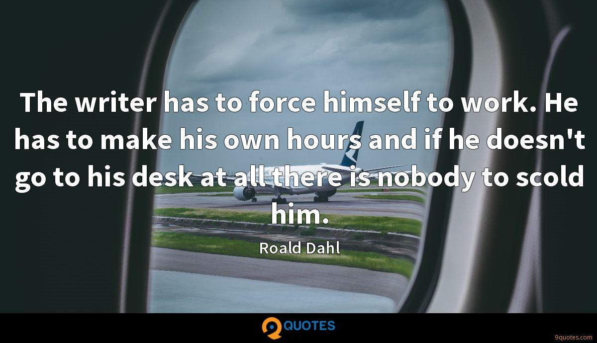 The writer has to force himself to work. He has to make his own hours and if he doesn't go to his desk at all there is nobody to scold him.