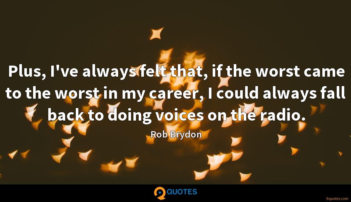 Plus, I've always felt that, if the worst came to the worst in my career, I could always fall back to doing voices on the radio.