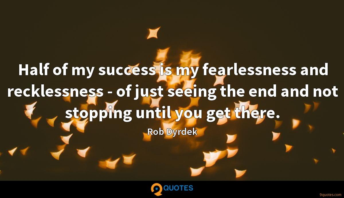 Half of my success is my fearlessness and recklessness - of just seeing the end and not stopping until you get there.