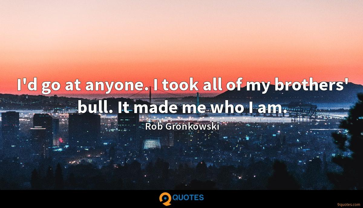 I'd go at anyone. I took all of my brothers' bull. It made me who I am.