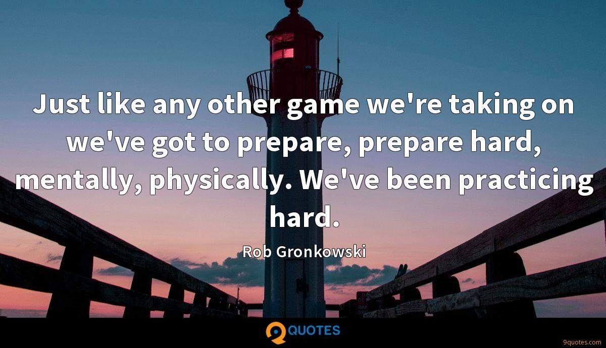 Just like any other game we're taking on we've got to prepare, prepare hard, mentally, physically. We've been practicing hard.