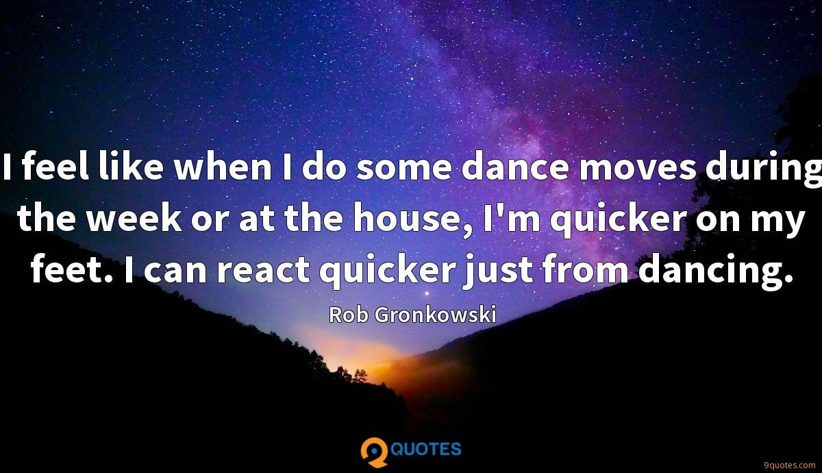 I feel like when I do some dance moves during the week or at the house, I'm quicker on my feet. I can react quicker just from dancing.