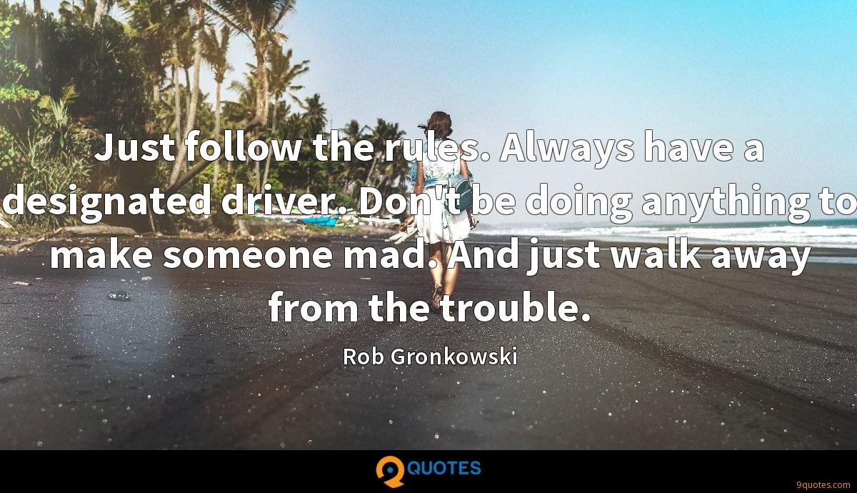Just follow the rules. Always have a designated driver. Don't be doing anything to make someone mad. And just walk away from the trouble.