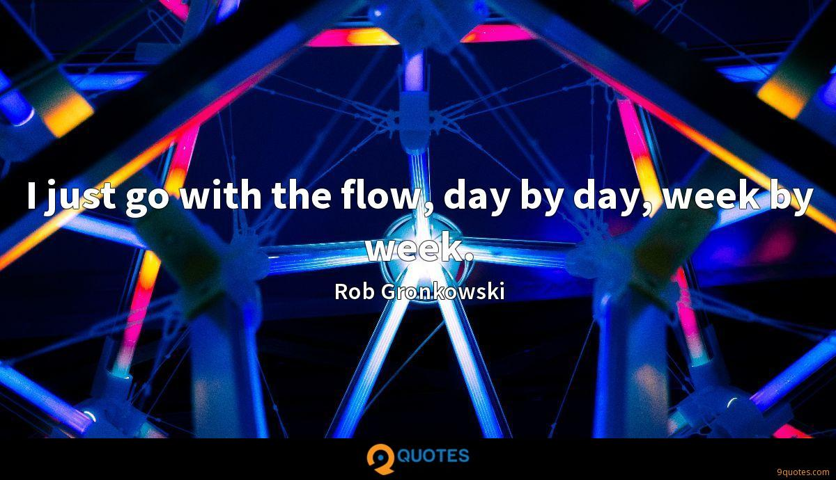 I just go with the flow, day by day, week by week.