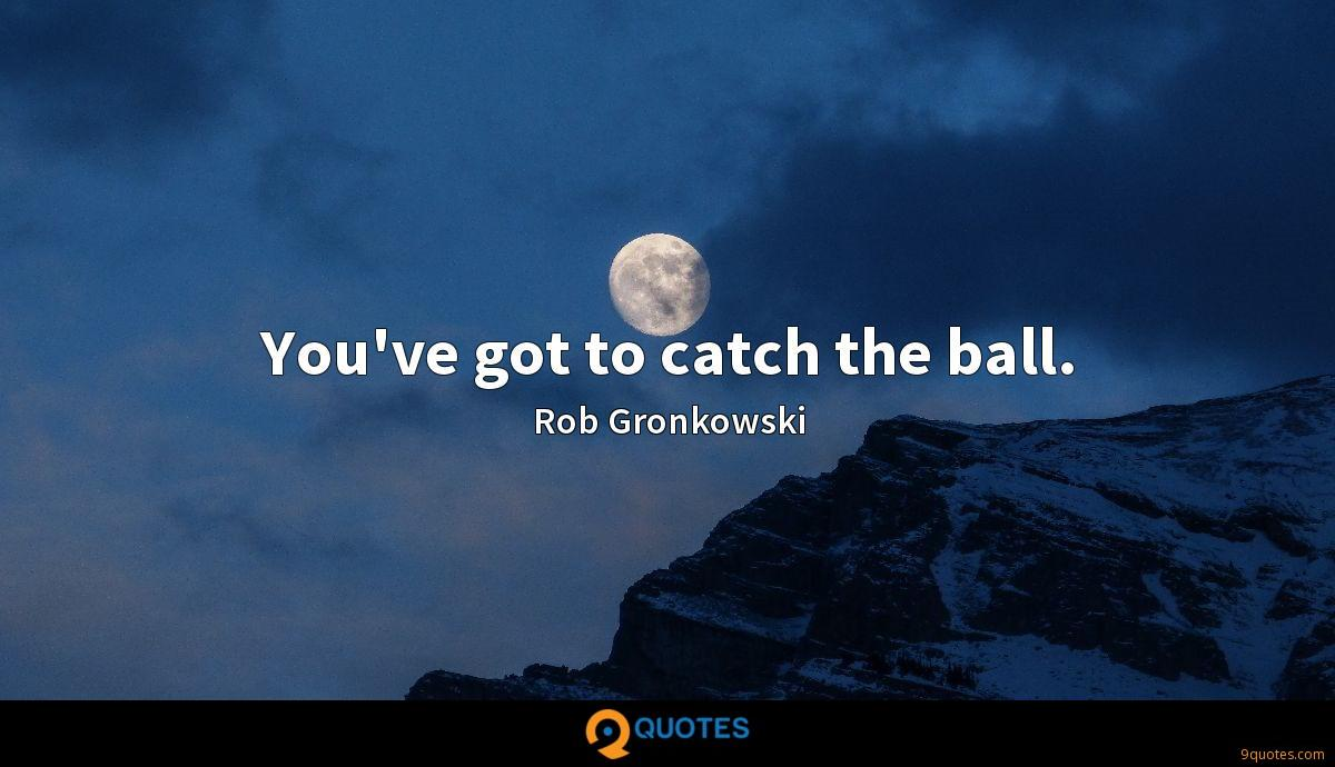 You've got to catch the ball.