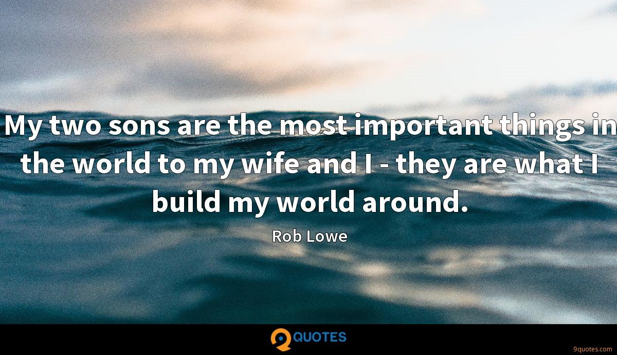 My two sons are the most important things in the world to my wife and I - they are what I build my world around.