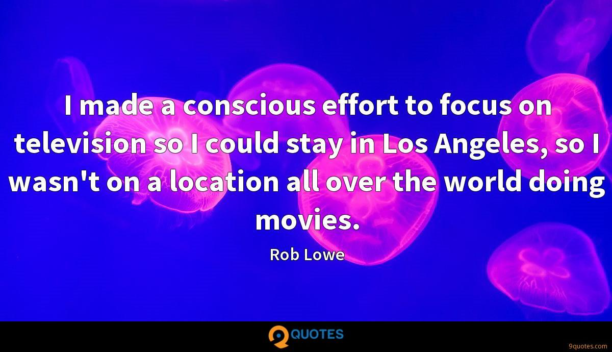 I made a conscious effort to focus on television so I could stay in Los Angeles, so I wasn't on a location all over the world doing movies.