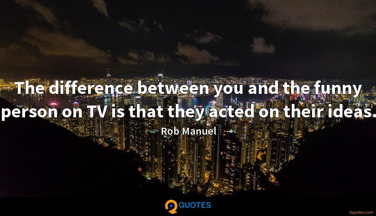 The difference between you and the funny person on TV is that they acted on their ideas.
