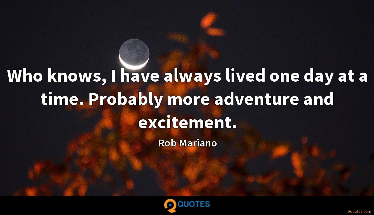 Who knows, I have always lived one day at a time. Probably more adventure and excitement.