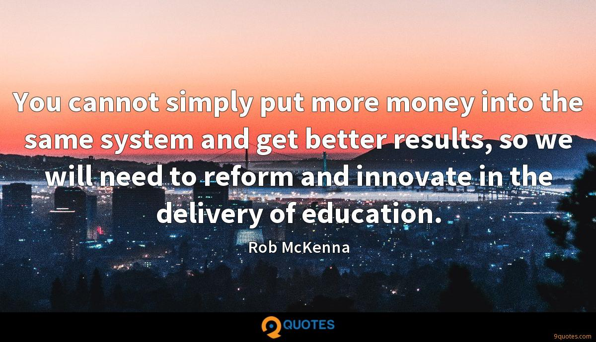 You cannot simply put more money into the same system and get better results, so we will need to reform and innovate in the delivery of education.