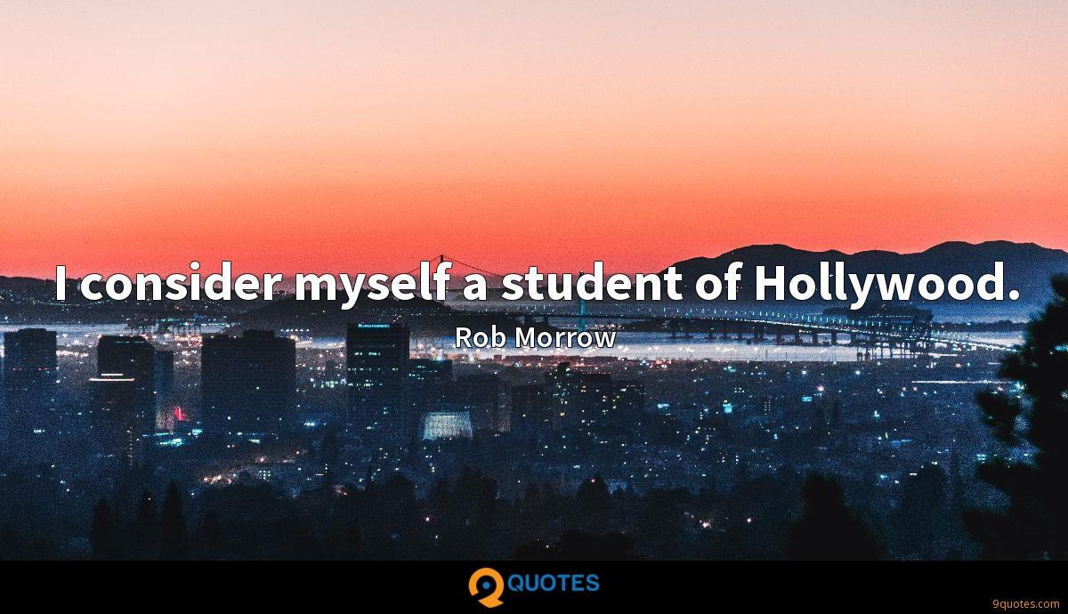 I consider myself a student of Hollywood.