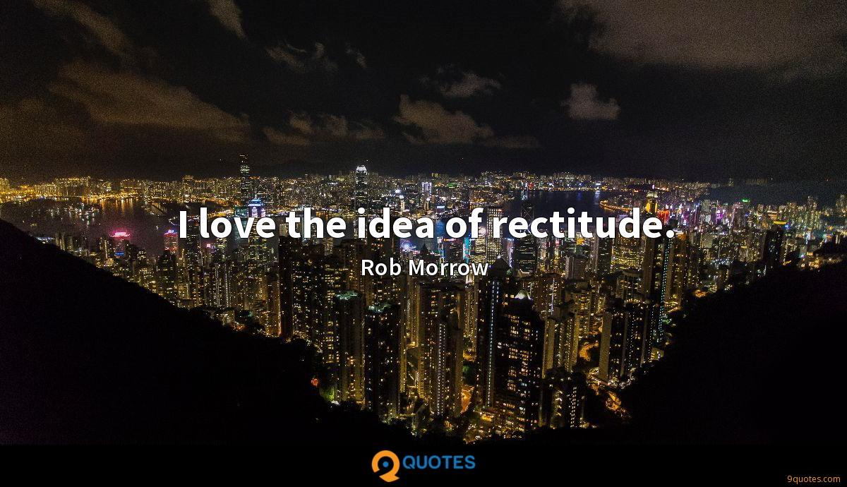 I love the idea of rectitude.