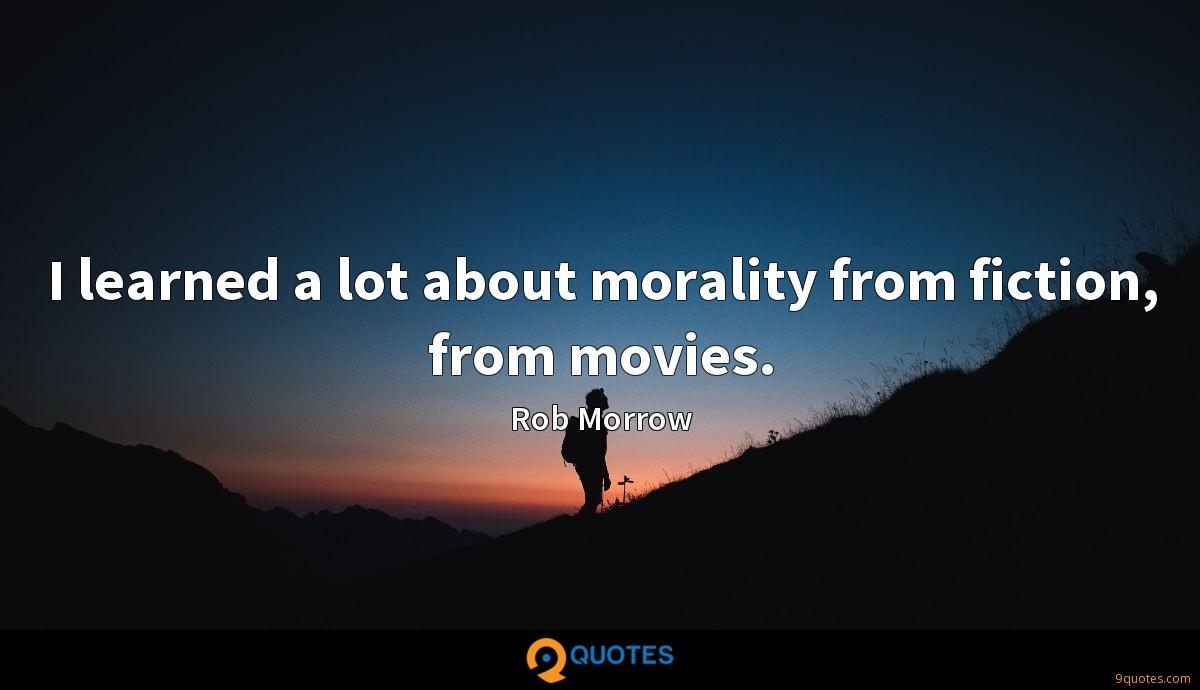 I learned a lot about morality from fiction, from movies.
