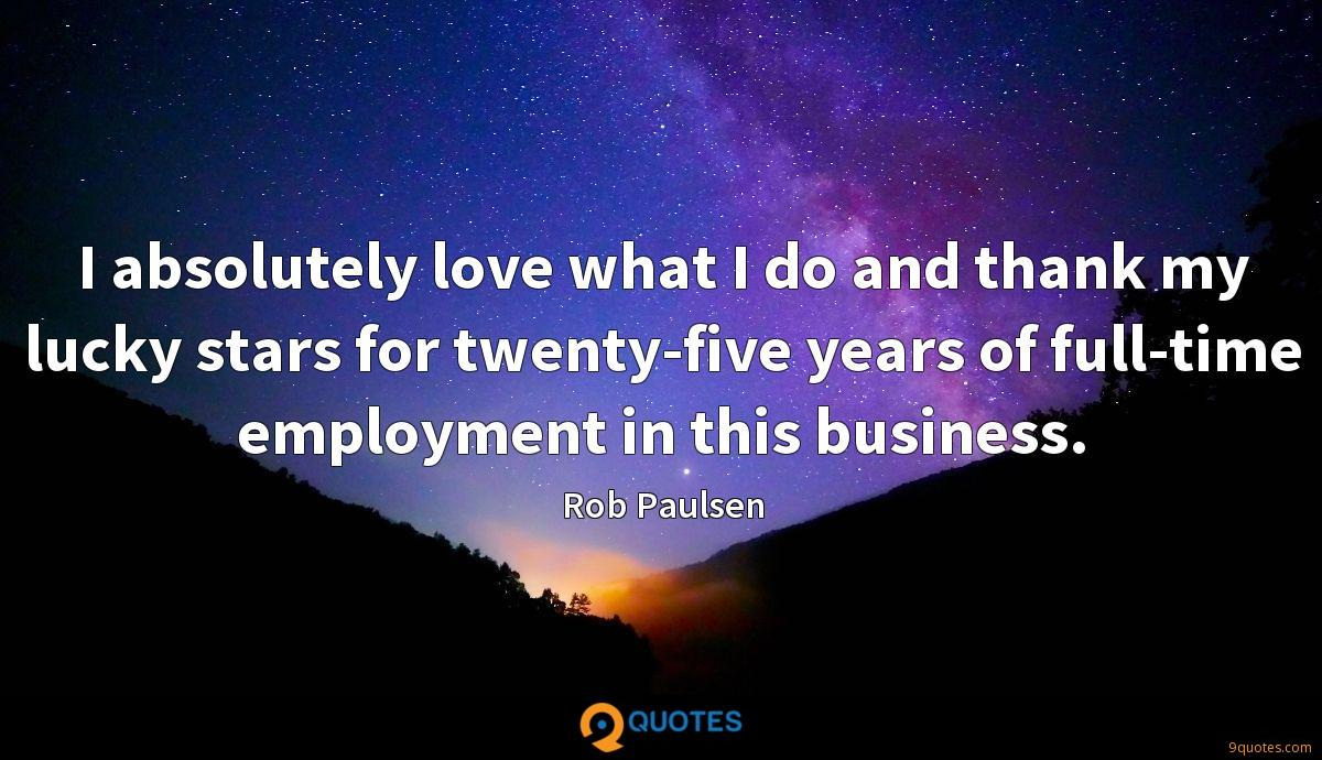 I absolutely love what I do and thank my lucky stars for twenty-five years of full-time employment in this business.