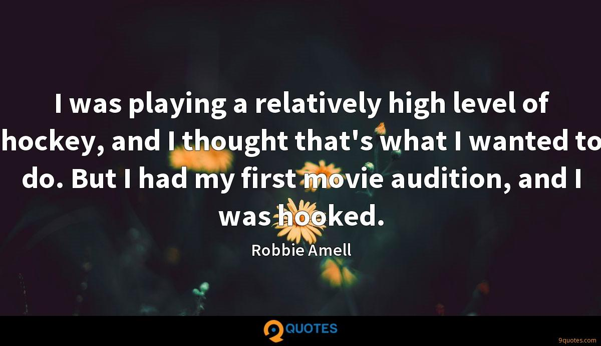 I was playing a relatively high level of hockey, and I thought that's what I wanted to do. But I had my first movie audition, and I was hooked.