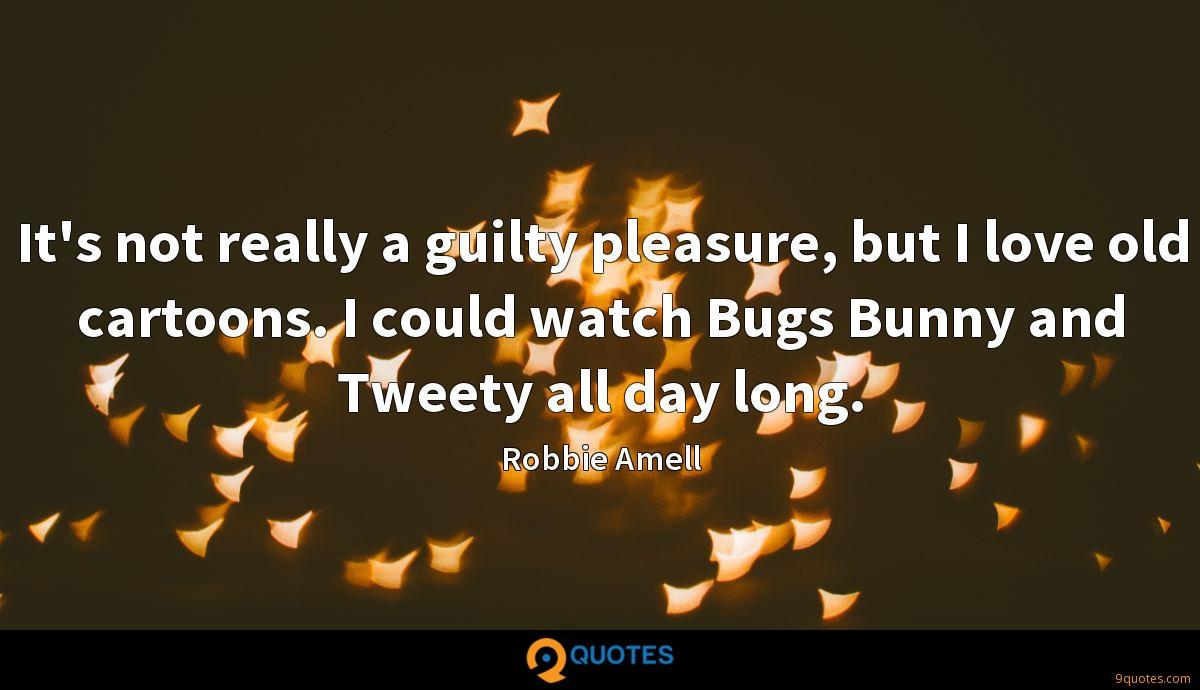 It's not really a guilty pleasure, but I love old cartoons. I could watch Bugs Bunny and Tweety all day long.