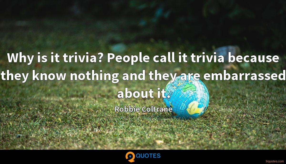 Why is it trivia? People call it trivia because they know nothing and they are embarrassed about it.