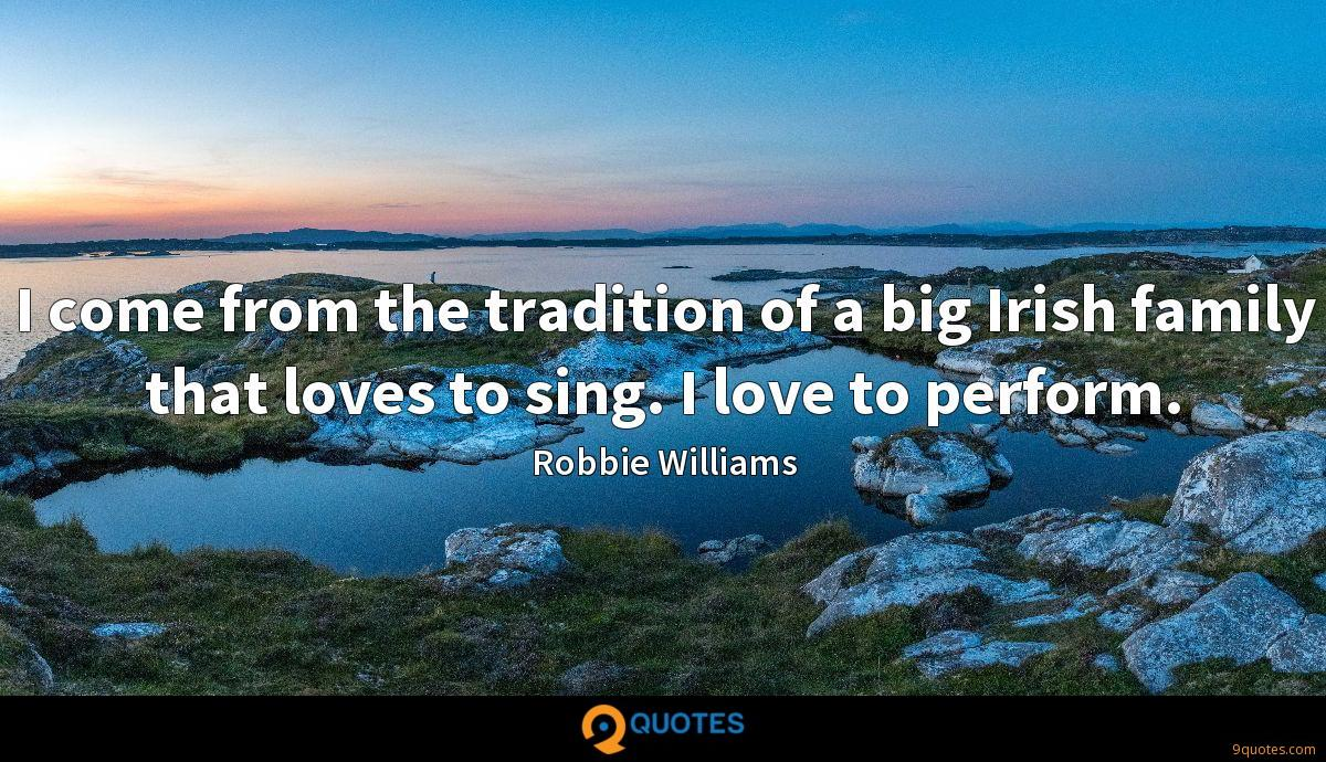 I come from the tradition of a big Irish family that loves to sing. I love to perform.