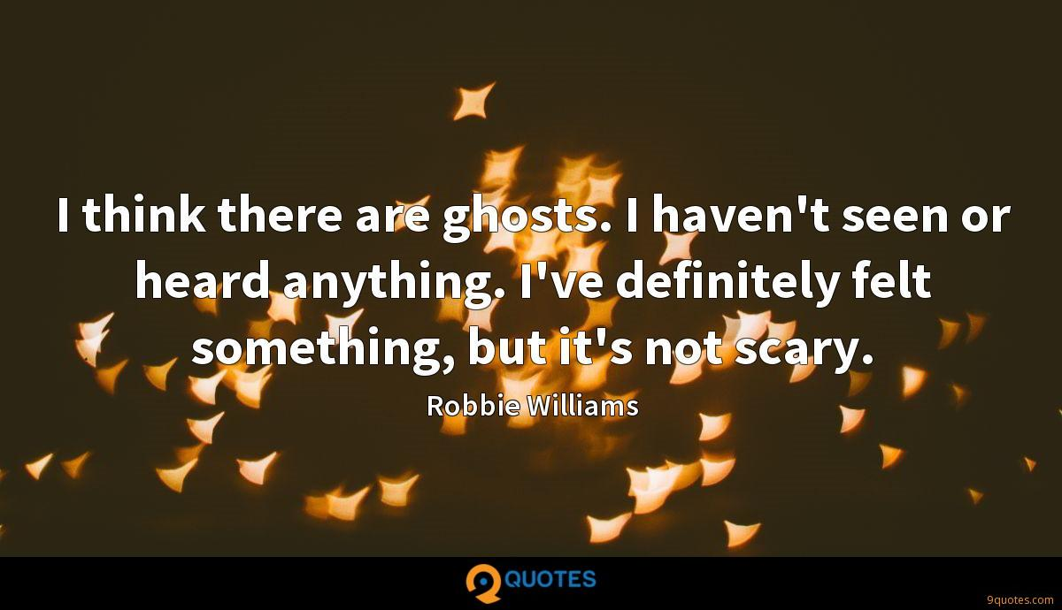 I think there are ghosts. I haven't seen or heard anything. I've definitely felt something, but it's not scary.