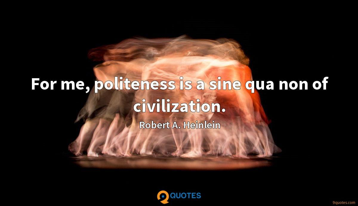 For me, politeness is a sine qua non of civilization.