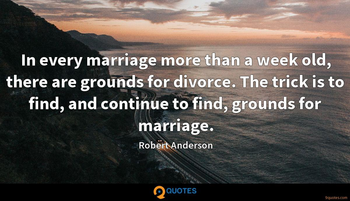 In every marriage more than a week old, there are grounds for divorce. The trick is to find, and continue to find, grounds for marriage.