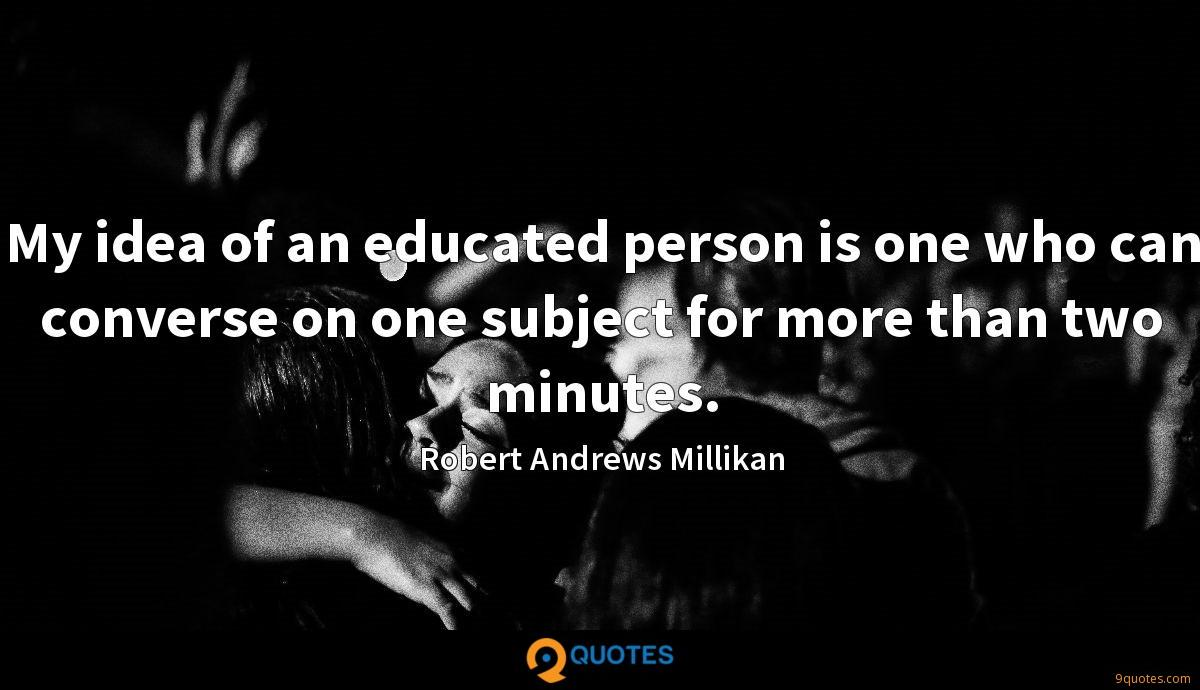 My idea of an educated person is one who can converse on one subject for more than two minutes.