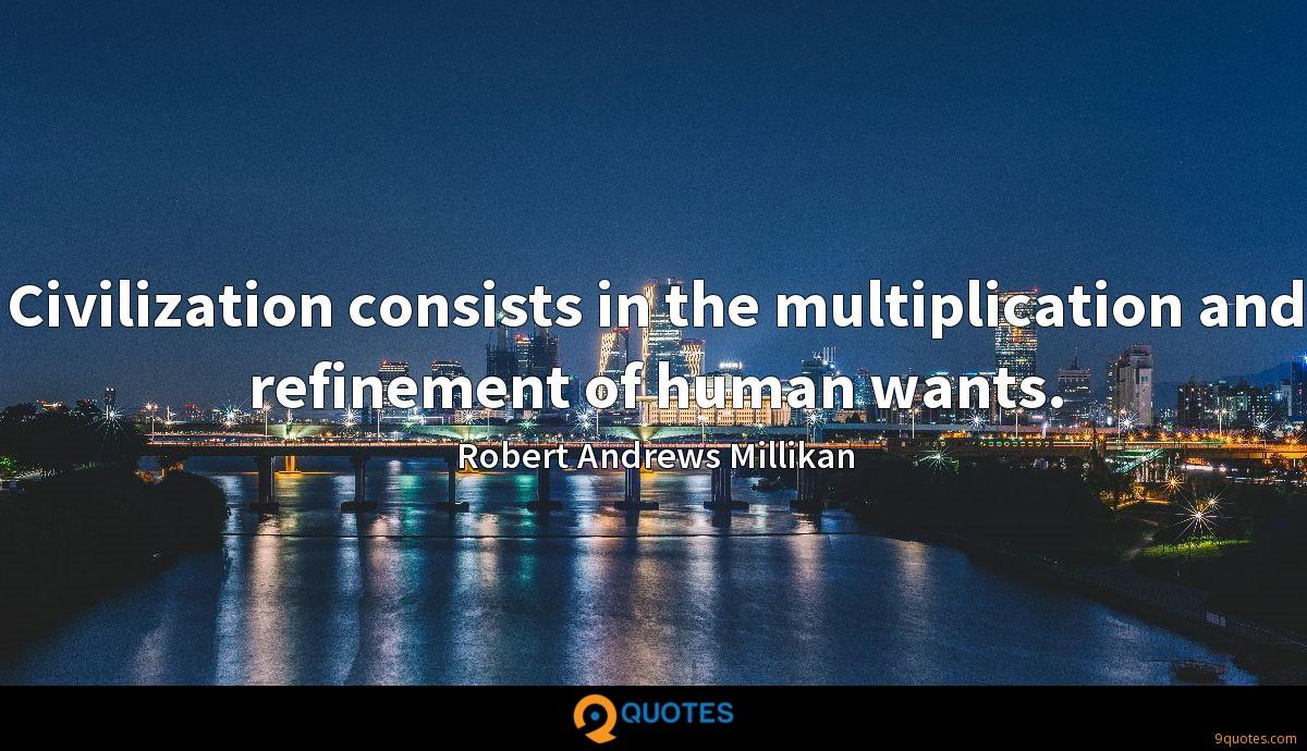 Civilization consists in the multiplication and refinement of human wants.