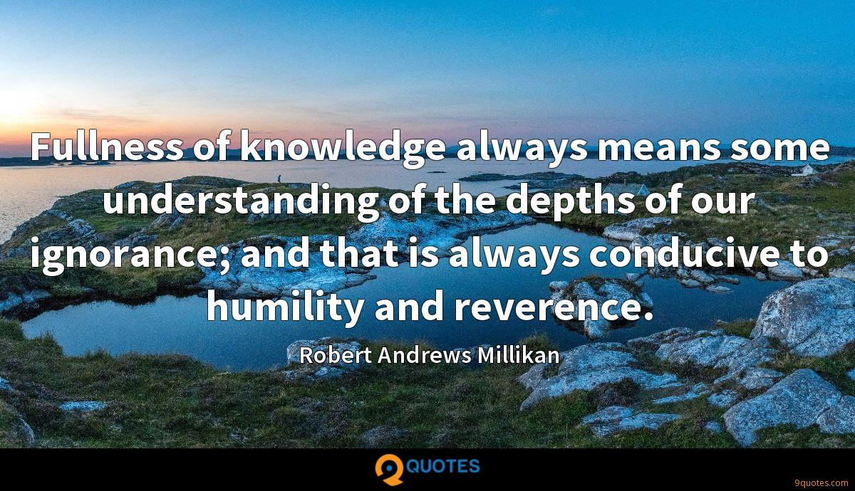 Fullness of knowledge always means some understanding of the depths of our ignorance; and that is always conducive to humility and reverence.