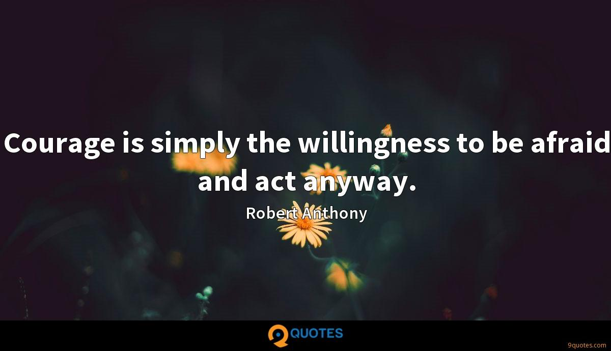 Courage is simply the willingness to be afraid and act anyway.