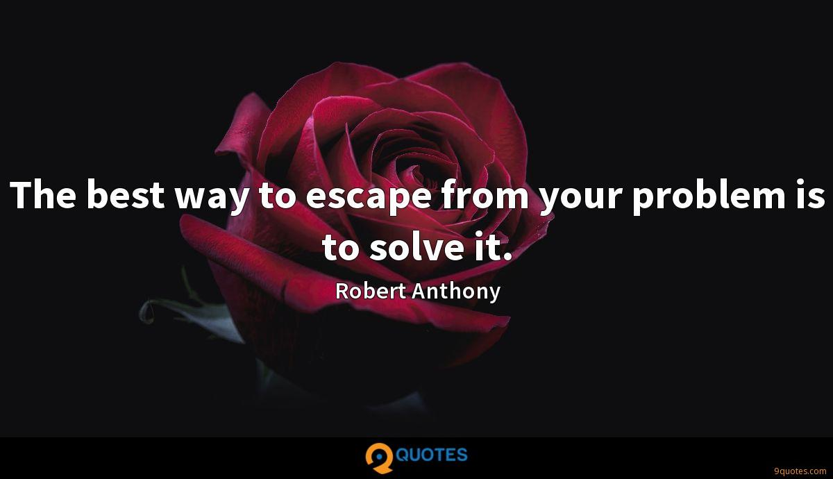 The best way to escape from your problem is to solve it.