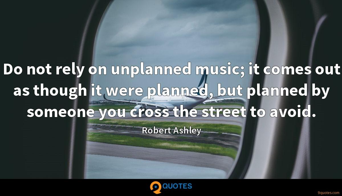 Do not rely on unplanned music; it comes out as though it were planned, but planned by someone you cross the street to avoid.