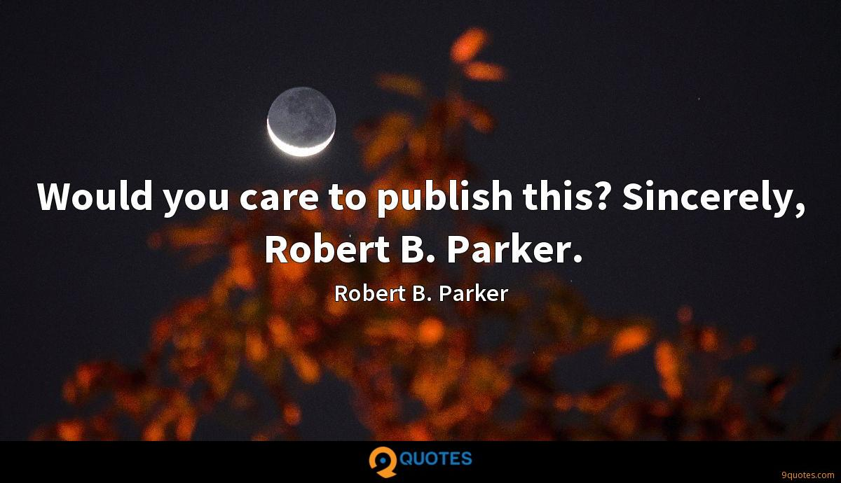 Would you care to publish this? Sincerely, Robert B. Parker.