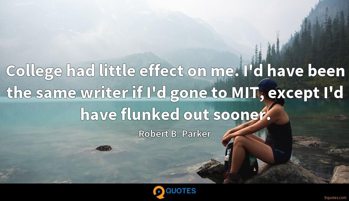 College had little effect on me. I'd have been the same writer if I'd gone to MIT, except I'd have flunked out sooner.