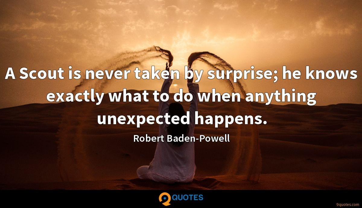 A Scout is never taken by surprise; he knows exactly what to do when anything unexpected happens.